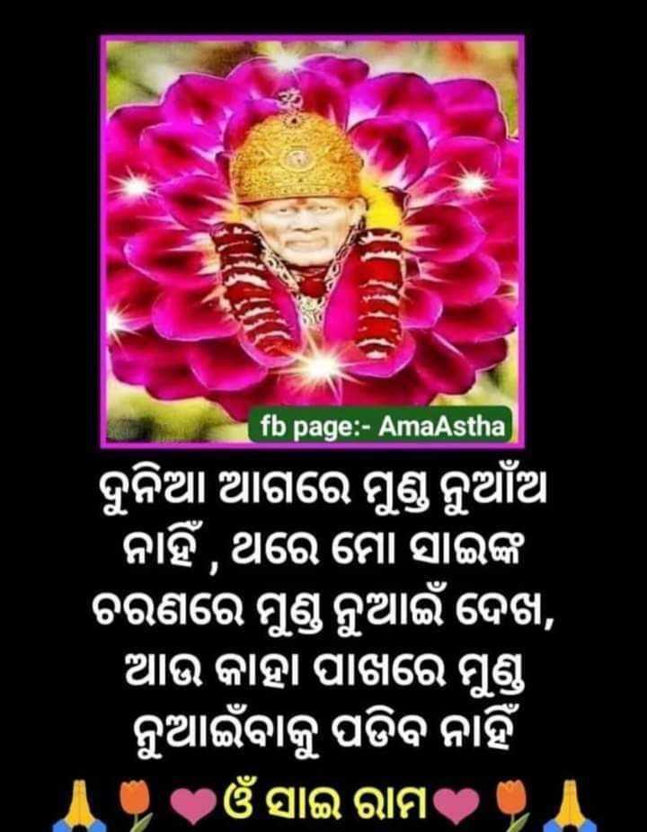 🕉ଓଁ ସାଇରାମ - fb page : - AmaAstha ) ଦୁନିଆ ଆଗରେ ମୁଣ୍ଡ ନୁଆଁଆ ' ନାହିଁ , ଥରେ ମୋ ସାଇଙ୍କ ଚରଣରେ ମୁଣ୍ଡ ନୁଆଇଁ ଦେଖ , । ଆଉ କାହା ପାଖରେ ମୁଣ୍ଡ ନୁଆଇଁବାକୁ ପଡିବ ନାହିଁ ଓଁ ସାଇ ରାମ - ShareChat