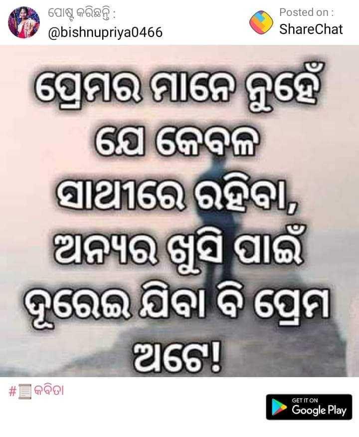 📜କବିତା - ଏ ପୋଷ୍ଟ କରିଛନ୍ତି : Posted on : ShareChat @ bishnupriya0466 ପ୍ରେମର ମାନେ ନୁହେଁ ଯେ କେବଳ ସାଥୀରେ ରହିବା , ଅନ୍ୟର ଖୁସି ପାଇଁ । ଦୂରେଇ ଯିବା ବି ପ୍ରେମ hକର ଅଟେ । | # କବିତା GET IT ON Google Play - ShareChat