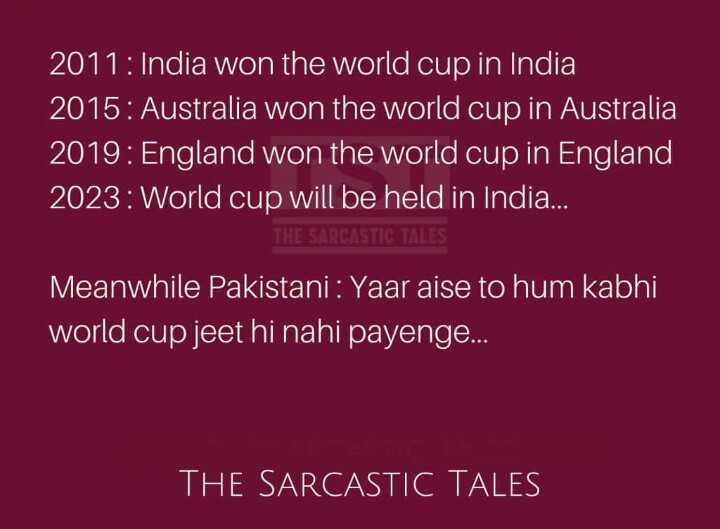 କାଉଣ୍ଟଡାଉନ: ବିଶ୍ୱକପ ଫାଇନାଲ - 2011 : India won the world cup in India 2015 : Australia won the world cup in Australia 2019 : England won the world cup in England , 2023 : World cup will be held in India . . . . Meanwhile Pakistani : Yaar aise to hum kabhi world cup jeet hi nahi payenge . . . THE SARCASTIC TALES - ShareChat