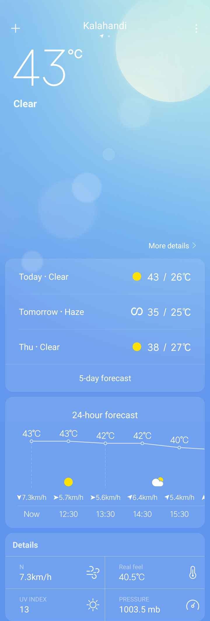 ☂ଖରାଦିନ ସଚେତନତା - Kalahandi Clear More details Today - Clear 43 / 26°C Tomorrow - Haze CS 35 / 25°C Thu - Clear 38 / 27°C 5 - day forecast 24 - hour forecast 43°C 42°C 42°C 43°C 40°C V7 . 3km / h > 5 . 7km / h > 5 . 6km / h 16 . 4km / h 15 . 4km / h 1 Now 12 : 30 13 : 30 14 : 30 15 : 30 Details Real feel 40 . 5°C 7 . 3km / h 7 . 3km / h 1910 3 20 . 500 - 103 . 5 m UV INDEX 13 PRESSURE 1003 . 5 mb - ShareChat
