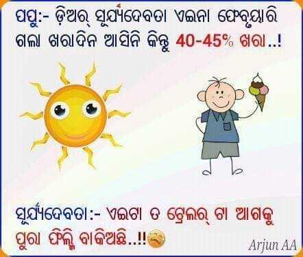 ଗ୍ରୀଷ୍ମ ଋତୁ ସ୍ପେଶଲ - ପପୁ : - ଡ଼ିଅର୍ ସୂର୍ଯ୍ୟଦେବତା ଏଇନା ଫେବୃୟାରି ଗଲା ଖରାଦିନ ଆସିନି କିନ୍ତୁ 40 - 45 % ଖରା . . ! ସୂର୍ଯ୍ୟଦେବତା : - ଏଇଟା ତ ଟ୍ରେଲର୍ ଟା ଆଗକୁ । ପୁରା ଫିଲି ବାକିଅଛି . ! ! Arjun AA - ShareChat