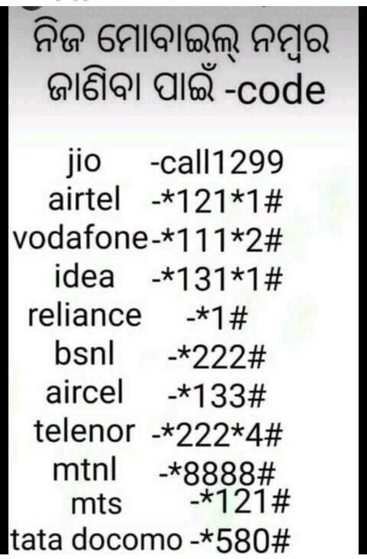 🤔ଜଣା ଅଜଣା - । ନିଜ ମୋବାଇଲ୍ ନମ୍ବର । ଜାଣିବା ପାଇଁ - code jio - call1299 airtel - * 121 * 1 # vodafone - * 111 * 2 # idea - * 131 * # reliance - * 1 # | bsnl - * 222 # । aircel - * 133 # telenor * 222 * 4 # mtnl - * 8888 # | mts . * 121 # tata docomo - * 580 # - ShareChat