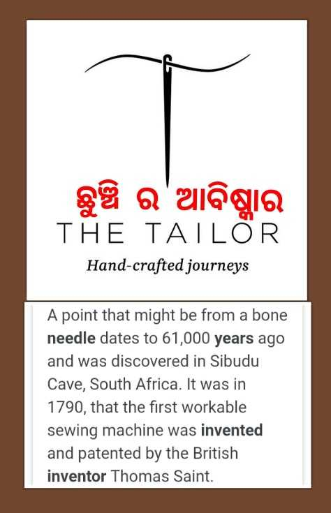 🤵🏽ଟେଲର୍ସ ଡେ - ଛୁଞ୍ଚି ର ' ଆବିଷ୍ମାର THE TAILOR Hand - crafted journeys A point that might be from a bone needle dates to 61 , 000 years ago and was discovered in Sibudu Cave , South Africa . It was in 1790 , that the first workable sewing machine was invented and patented by the British inventor Thomas Saint . - ShareChat