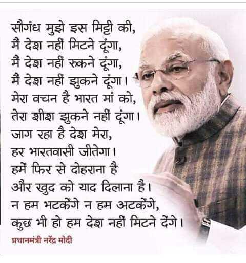 ଦେଶଭକ୍ତି କବିତା - सौगंध मुझे इस मिट्टी की , | मैं देश नहीं मिटने दूंगा , मैं देश नहीं रुकने दूंगा , मैं देश नहीं झुकने दूंगा । मेरा वचन है भारत मां को , तेरा शीश झुकने नहीं दूंगा । जाग रहा है देश मेरा , हर भारतवासी जीतेगा । हमें फिर से दोहराना है । और खुद को याद दिलाना है । न हम भटकेंगे न हम अटकेंगे , कुछ भी हो हम देश नहीं मिटने देंगे । प्रधानमंत्री नरेंद्र मोदी - ShareChat