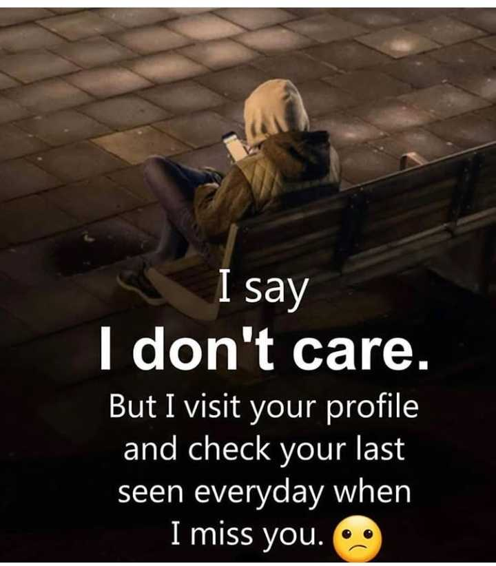 👬ଦୋସ୍ତି କୋଟ୍ସ - I say I don ' t care . But I visit your profile and check your last seen everyday when I miss you . • - ShareChat