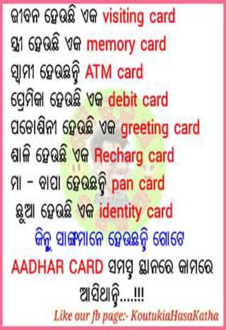 👬ଦୋସ୍ତି କୋଟ୍ସ - । ଜୀବନ ହେଉଛି ଏକ visiting card । ସ୍ତ୍ରୀ ହେଉଛି ଏକ memory card । ସ୍ଵାମୀ ହେଉଛନ୍ତି ATM card ପ୍ରେମିକା ହେଉଛି ଏକ debit card ପଡୋଶିନୀ ହେଉଛି ଏକ greeting card ଶାଳି ହେଉଛି ଏକ Recharg card | ମା – ବାପା ହେଉଛନ୍ତି pan card ଛୁଆ ହେଉଛି ଏକ identity card । କିନ୍ତୁ ସାଙ୍ଗମାନେ ହେଉଛନ୍ତି ଗୋଟେ | AADHAR CARD ସମସ୍ତ ସ୍ଥାନରେ କାମରେ ଆସିଥାନ୍ତି . . . Like our jb page : Koutuklulasakatha - ShareChat