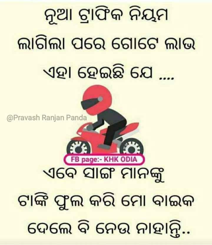 🚦ନୂଆ ଟ୍ରାଫିକ ନିୟମ - ନୂଆ ଟ୍ରାଫିକ ନିୟମ ଲାଗିଲା ପରେ ଗୋଟେ ଲାଭ ଏହା ହେଇଛି ଯେ . . . @ Pravash Ranjan Panda FB page : - KHK ODIA ଏବେ ସାଙ୍ଗ ମାନଙ୍କୁ ଟାଙ୍କି ଫୁଲ କରି ମୋ ବାଇକ ଦେଲେ ବି ନେଉ ନାହାନ୍ତି . . - ShareChat