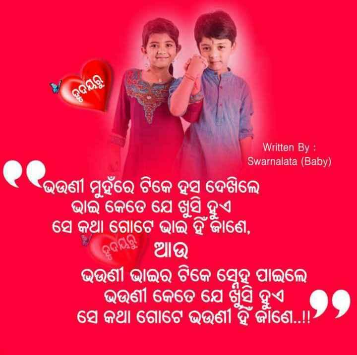 👫ପିଲା ଦିନ ସ୍ମୃତି - ହୃଦୟରୁ Written By : Swarnalata ( Baby ) ଭଉଣୀ ମୁହଁରେ ଟିକେ ହସି ଦେଖିଲେ ଭାଇଁ କେତେ ଯେ ଖୁସି ହୁଏ । ସେ କଥା ଗୋଟେ ଭାଇଁ ହିଁ ଜାଣେ , । ଆଉ ଭଉଣୀ ଭାଇର ଟିକେ ସ୍ନେହ ପାଇଲେ । ଭଉଣୀ କେତେ ଯେ ଖୁସି ହୁଏ । ସେ କଥା ଗୋଟେ ଭଉଣୀ ହିଁ ର୍ଜାଣେ . . - ShareChat