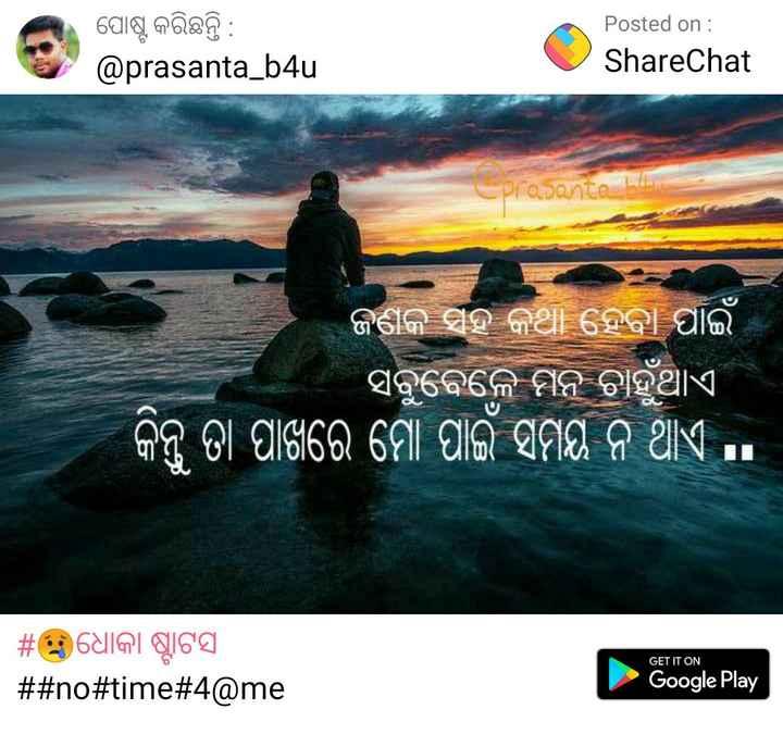💔ପ୍ରେମ ବିରହ - ପୋଷ୍ଟ କରିଛନ୍ତି : @ prasanta _ b4u Posted on : ShareChat prapante ଜଣକ ସହ କଥା ହେବା ପାଇଁ । ସବୁବେଳେ ମନ ଚାହୁଁଥାଏ । କିନ୍ତୁ ତା ପାଖରେ ମୋ ପାଇଁ ସମୟ ନ ଥାଏ . . # । ଧୋକା ଷ୍ଟାଟସ # # no # time # 4 @ me GET IT ON Google Play - ShareChat