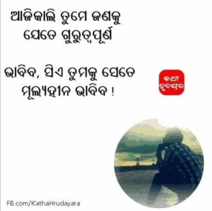 💔ପ୍ରେମ ବିରହ - ଆଜିକାଲି ତୁମେ ଜଣକୁ । ଯେତେ ଗୁରୁତ୍ବପୂର୍ଣ ଭାବିବ , ସିଏ ତୁମକୁ ସେତେ ମୂଲ୍ୟହୀନ ଭାବିବ ! କଥା ହୃଦୟର FB . com / Katha Hrudayara - ShareChat