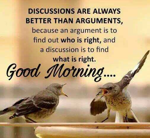 💮ପ୍ରେରଣା - DISCUSSIONS ARE ALWAYS BETTER THAN ARGUMENTS , because an argument is to find out who is right , and a discussion is to find what is right . Good Morning . . . . - ShareChat