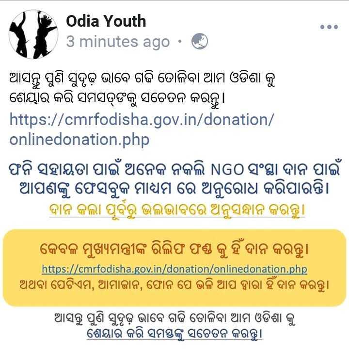 📞ବାତ୍ୟା Helpline - Odia Youth 3 minutes ago · ☺ ଆସନ୍ତୁ ପୁଣି ସୁଦୃଢ଼ ଭାବେ ଗଢି ତୋଳିବା ଆମ ଓଡିଶା କୁ ଶେୟାର କରି ସମସକୁ ସଚେତନ କରନ୍ତୁ । https : / / cmrfodisha . gov . in / donation / onlinedonation . php ଫନି ସହାୟତା ପାଇଁ ଅନେକ ନକଲି NGO ସଂସ୍ଥା ଦାନ ପାଇଁ । ଆପଣଙ୍କୁ ଫେସବୁକ ମାଧ୍ୟମ ରେ ଅନୁରୋଧ କରିପାରନ୍ତି । ଦାନ କଲା ପୂର୍ବରୁ ଭଲ ଭାବରେ ଅନୁସନ୍ଧାନ କରନ୍ତୁ । କେବଳ ମୁଖ୍ୟମନ୍ତ୍ରୀଙ୍କ ରିଲିଫ ଫଣ୍ଡ କୁ ହିଁ ଦାନ କରନ୍ତୁ । https : / / cmrfodisha . gov . in / donation / onlinedonation . php ଅଥବା ପେଟିଏମ , ଆମାଜାନ , ଫୋନ ପେ ଭଳି ଆପ ଦ୍ବାରା ହିଁ ଦାନ କରନ୍ତୁ । ଆସନ୍ତୁ ପୁଣି ସୁଦୃଢ଼ ଭାବେ ଗଢି ତୋଳିବା ଆମ ଓଡିଶା କୁ ଶେୟାର କରି ସମସ୍ତଙ୍କୁ ସଚେତନ କରନ୍ତୁ । - ShareChat