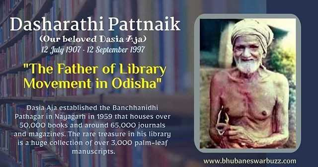 ବିଶ୍ୱ ପୁସ୍ତକ ଦିବସ - Dasharathi Pattnaik ( Our beloved Dasia Aja ) 12 July 1907 - 12 September 1997 The Father of Library Movement in Odisha Dasia Aja established the Banchhanidhi Pathagar in Nayagarh in 1959 that houses over 50 , 000 books and around 65 , 000 journals and magazines . The rare treasure in his library is a huge collection of over 3 , 000 palm - leaf manuscripts . www . bhubaneswarbuzz . com - ShareChat