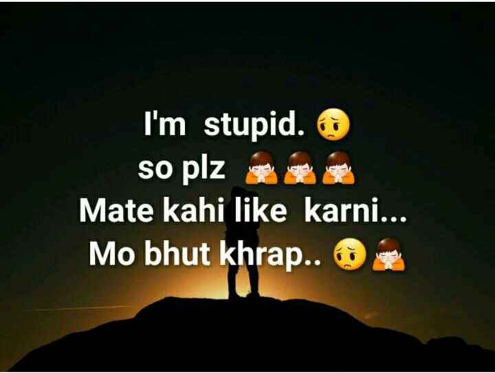 💔ବ୍ରେକଅପ୍ ଶାୟରୀ - I ' m stupid . © so plz Mate kahi like karni . . . Mo bhut khrap . . - ShareChat