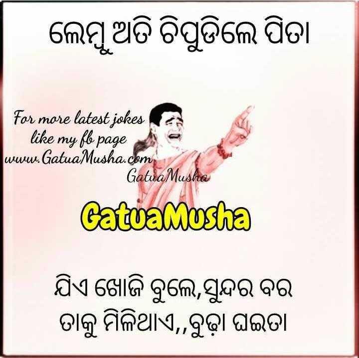 😜ମଜେଦାର ଶାୟରୀ - ଲେମ୍ବୁ ଅତି ଚିପୁଡିଲେ ପିତା For more latest jokes like my fle page www . Gatua Musha . com Gatua Musha Catwamusha ଯିଏ ଖୋଜି ବୁଲେ , ସୁନ୍ଦର ବର ତାକୁ ମିଳିଥାଏ , , ବୁଢ଼ା ଘଇତା - ShareChat