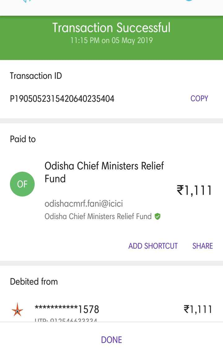 ☝ମୋର ସହଯୋଗ ବାତ୍ୟାପରେ - Transaction Successful 11 : 15 PM on 05 May 2019 Transaction ID P1905052315420640235404 COPY Paid to Odisha Chief Ministers Relief Fund 1 , 111 odishacmrf . fani @ icici Odisha Chief Ministers Relief Fund ADD SHORTCUT SHARE Debited from * * * * * * * * * * * * 1578 * * * * * * * * * * * 1 , 111 UITD . 012516622221 DONE - ShareChat