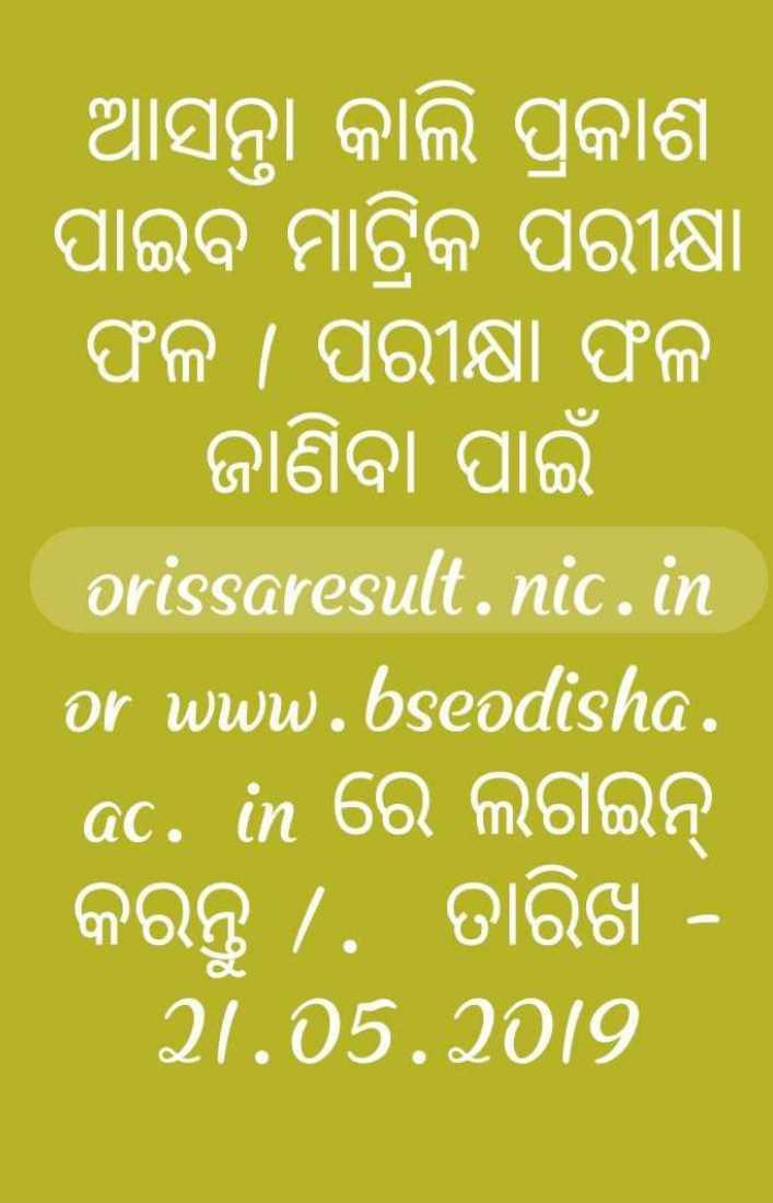 ମ୍ୟାଟ୍ରିକ ପରୀକ୍ଷା ଫଳାଫଳ - । ଆସନ୍ତା କାଲି ପ୍ରକାଶ ପାଇବ ମାଟ୍ରିକ ପରୀକ୍ଷା । ଫଳ । ପରୀକ୍ଷା ଫଳ ଜାଣିବା ପାଇଁ orissaresult . nic . in or www . bseodisha . c . in ରେ ଲଗଇନ୍ କରନ୍ତୁ . ତାରିଖ - 21 . 05 . 29 - ShareChat