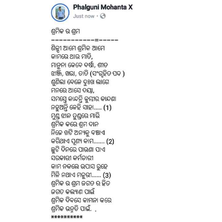 👴ଶ୍ରମିକ ଦିବସ - Phalguni Mohanta X Just now . ଶ୍ରମିକ ର ଶ୍ରମ - - - - - - - - - - - - ଶିଳ୍ପୀ ଆମେ ଶ୍ରମିକ ଆମେ କାମରେ ଥାଉ ମାତି , ମାନୁନା କେବେ ବର୍ଷା , ଶୀତ ଝାଞ୍ଜି , ଖରା , ତାତି ( ସଂଗୃହିତ ପଦ ) ଶୁଣିଲା ବେଳେ ଦୁଃଖ ଲାଗେ ମନରେ ଆସେ ଦୟା , ସମସ୍ତେ କାନ୍ଦନ୍ତି କୁମ୍ଭୀର କାନ୍ଦଣା ନହୁଅନ୍ତି କେହି ସାହା . . . . . ( 1 ) ମୁଣ୍ଡ ଝାଳ ତୁଣ୍ଡରେ ମାରି ଶ୍ରମିକ କରେ ଶ୍ରମ ଦାନ ନିଜେ ଖଟି ଅନ୍ୟକୁ ବଞ୍ଚାଏ । କରିଥାଏ ପୂଣ୍ୟ କାମ . . . . . . . ( 2 ) ଛୁଟି ଦିନରେ ପାଉଣା ପାଏ । ସରକାରୀ କର୍ମଚାରୀ କାମ ନକଲେ ଉପାସ ରୁହେ ମିଳି ନଥାଏ ମଜୁରୀ . . . . . . ( 3 ) ଶ୍ରମିକ ର ଶ୍ରମ ଜଗତ ର ହିତ ଜଗତ କଲ୍ୟାଣ ପାଇଁ ଶ୍ରମିକ ଦିବସେ କାମନା କରେ ଶ୍ରମିକ ଉନ୍ନତି ପାଇଁ . . * * * * * * * * * * - ShareChat