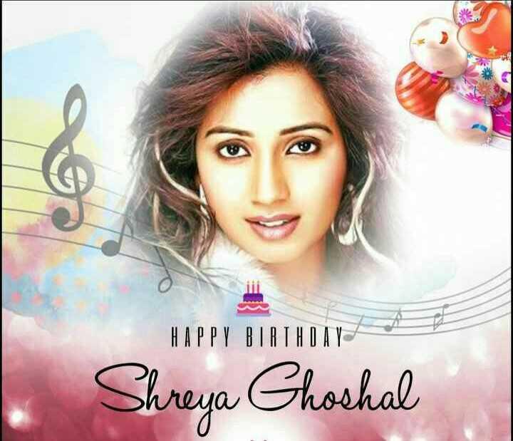 ଶ୍ରେୟା ଘୋଷାଲଙ୍କ ଜନ୍ମଦିନ - HAPPY BIRTHDAY Shreya Ghoshal - ShareChat