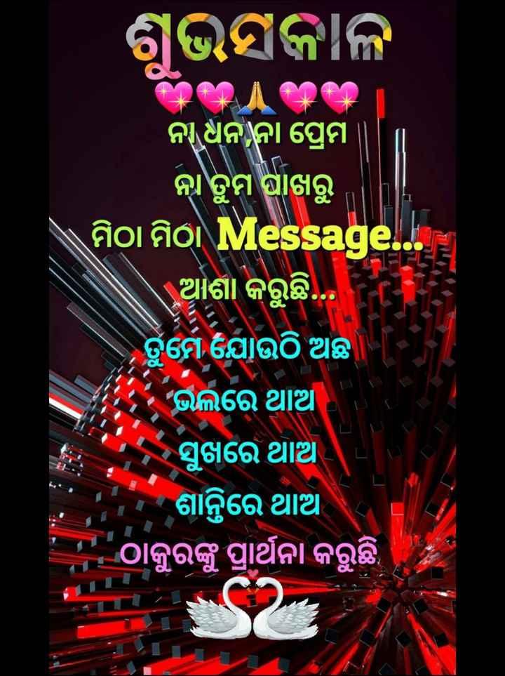 🌞ସୁପ୍ରଭାତ - ଶୁଭସକାଳ E । ନ ଧନନା ପ୍ରେମ ନା ତୁମ ପାଖରୁ \ ମିଠା ମିଠା Message . . . ଆଶା କରୁଛି . . ତୁମେ ଯୋଉଠି ଅଛି । ' ଭଲରେ ଥାଆ ସୁଖରେ ଥାଅ । ଶାନ୍ତିରେ ଥାଅ ' ' ଠାକୁରଙ୍କୁ ପ୍ରାର୍ଥନା କରୁଛି , - ShareChat