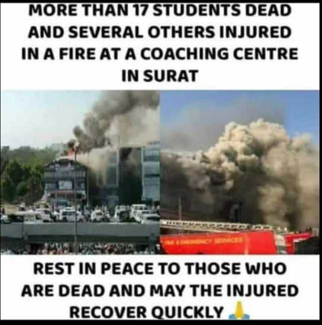 ସୁରଟ ସ୍କୁଲ ଦୁର୍ଘଟଣା - MORE THAN 17 STUDENTS DEAD AND SEVERAL OTHERS INJURED IN A FIRE AT A COACHING CENTRE IN SURAT REST IN PEACE TO THOSE WHO ARE DEAD AND MAY THE INJURED RECOVER QUICKLY - ShareChat