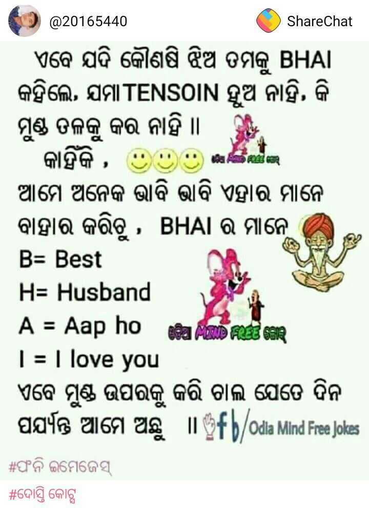 📹ହଲିଉଡ଼ - Share Chat @ 20165440 ShareChat । ଏବେ ଯଦି କୌଣଷି ଝିଅ ତମକୁ BHAI କହିଲେ , ଯମା TENSOIN ହୁଅ ନାହିଁ , କି ମୁଣ୍ଡ ତଳକୁ କର ନାହିଁ । କାହିଁକି , ) - । ଆମେ ଅନେକ ଭାବି ଭାବି ଏହାର ମାନେ ବାହାର କରିଚୁ , BHAI ର ମାନେ B = Best H = Husband A = Aap ho 02 MEID FIOLET SER I = I love you । ଏବେ ମୁଣ୍ଡ ଉପରକୁ କରି ଚାଲି ଯେତେ ଦିନ । ପର୍ଯ୍ୟନ୍ତ ଆମେ ଅଛୁ I fb / odia Mind Free Jokes | # ଫନି ଇମେଜେସ୍ | # ଦୋସ୍ତି କୋଷ୍ଟ - ShareChat