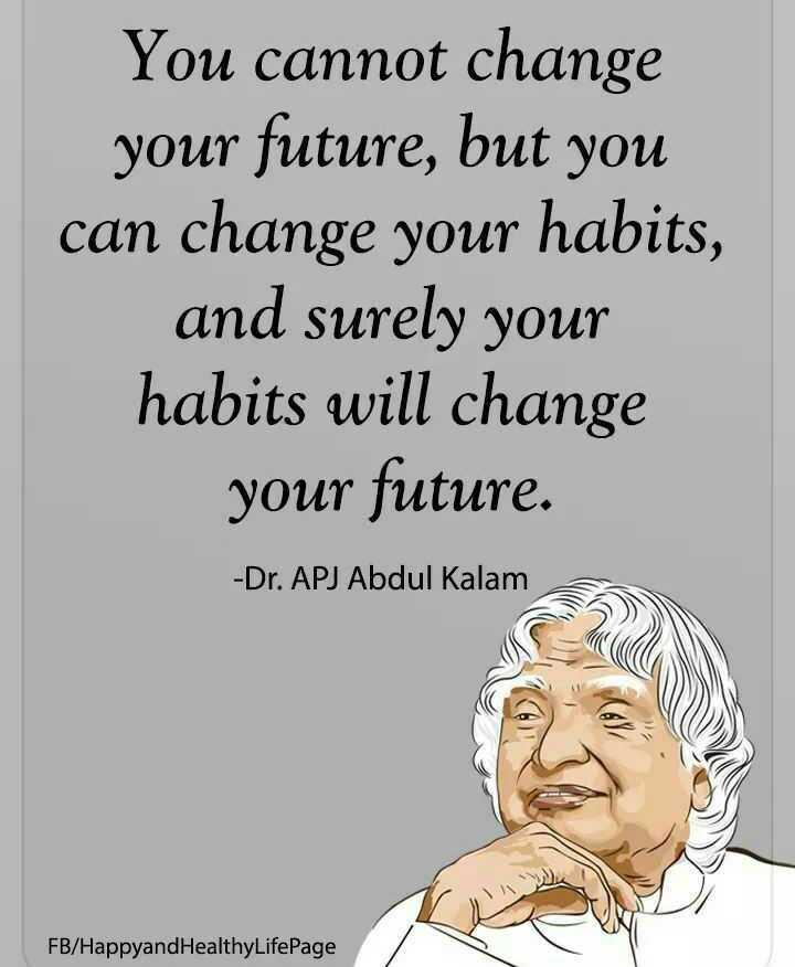 🚀அப்துல் கலாம் - You cannot change your future , but you can change your habits , and surely your habits will change your future . - Dr . APJ Abdul Kalam FB / Happyand HealthyLifePage - ShareChat