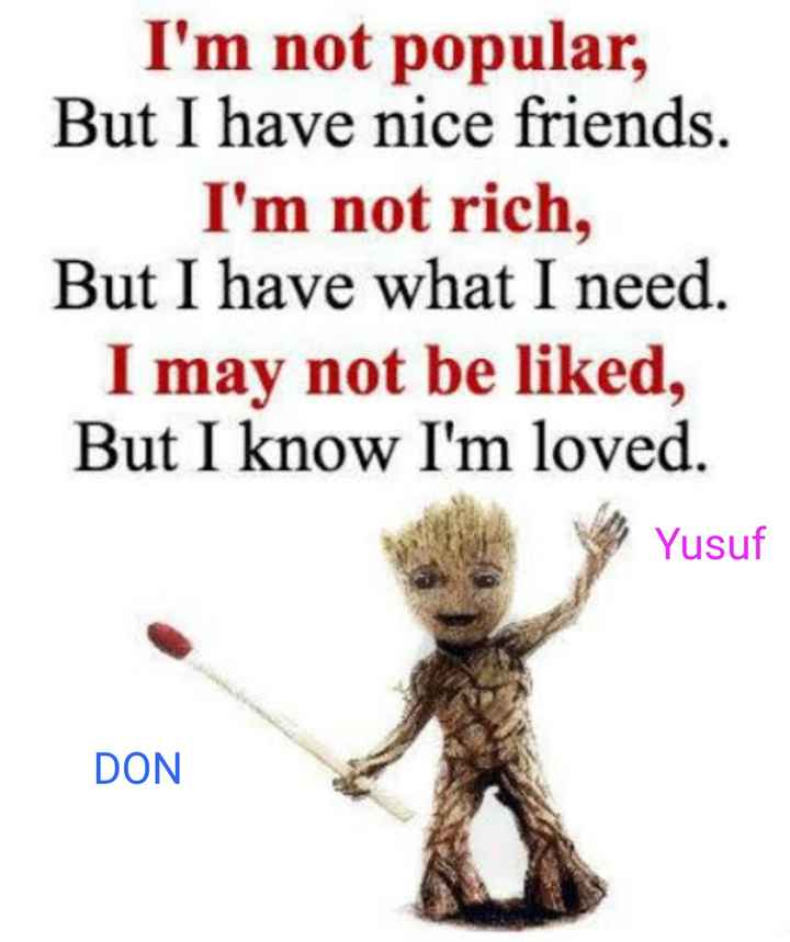 அறிந்து கொள்வோம் - I ' m not popular , But I have nice friends . I ' m not rich , But I have what I need . I may not be liked , But I know I ' m loved . Yusuf DON - ShareChat