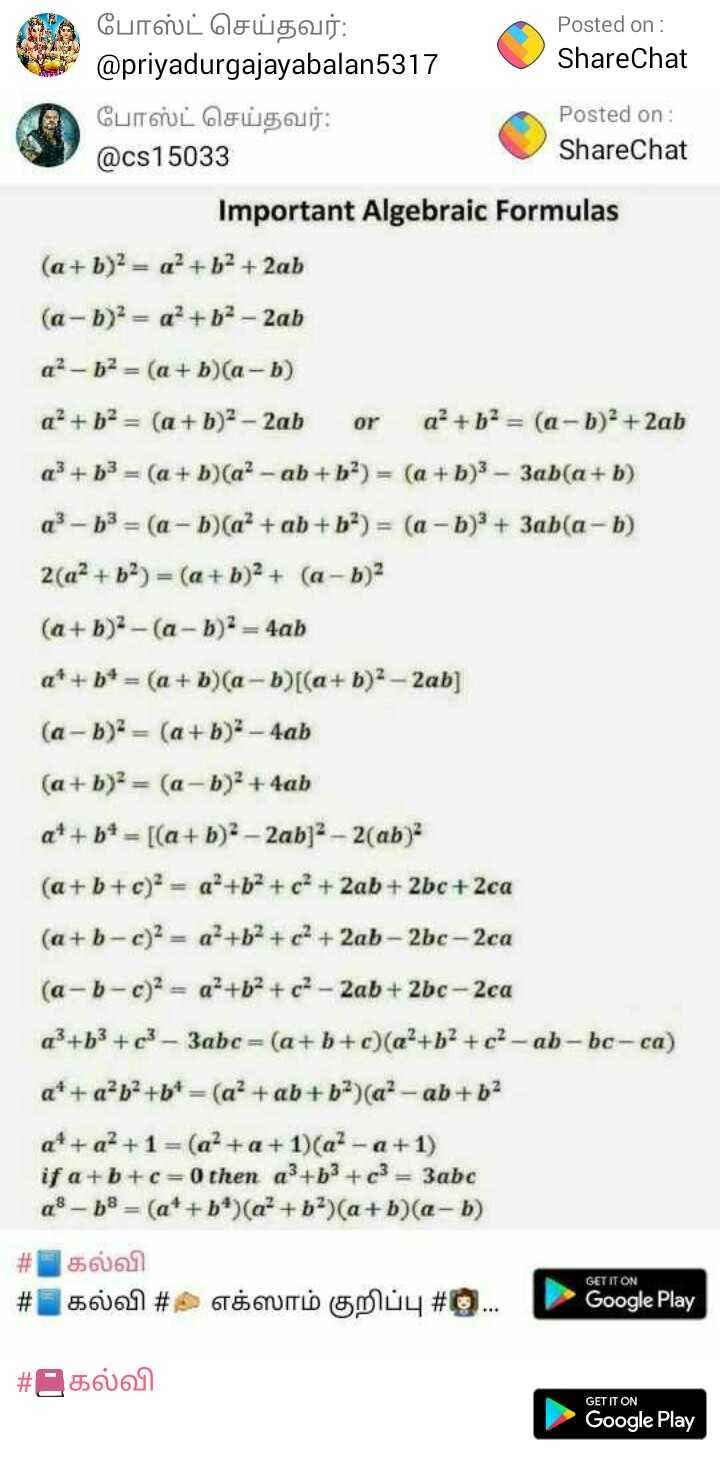 📕கல்வி - போஸ்ட் செய்தவர் : Posted on : @ priyadurgajayabalan5317 ShareChat போஸ்ட் செய்தவர் : Posted on : @ cs15033 ShareChat Important Algebraic Formulas ( a + b ) 2 = a + b2 + 2ab ( a - b ) = a + b2 - 2ab a ? - b2 = ( a + b ) ( a - b ) a ? + b2 = ( a + b ) 2 - 2ab ora ? + b2 = ( a - b ) 2 + 2ab a3 + b3 = ( a + b ) ( a ? - ab + b ) = ( a + b ) 3 - 3ab ( a + b ) q ? - b3 = ( a - b ) ( a² + ab + b2 ) = ( a - b ) 3 + 3ab ( a - b ) 2 ( a2 + b2 ) = ( a + b ) 2 + ( a - b ) 2 ( a + b ) 2 - ( a - b ) 2 = 4ab a * + b * = ( a + b ) ( a - b ) [ ( a + b ) 2 - 2ab ] ( a - b ) = ( a + b ) 2 - 4ab ( a + b ) 2 = ( a - b ) 2 + 4ab at + b = [ ( a + b ) 2 - 2ab ] 2 - 2 ( ab ) ( a + b + c ) 2 = a + b + c + 2ab + 2bc + 2ca ( a + b - c ) 2 = a + b + c2 + 2ab - 2bc - 2ca ( a - b - c ) 2 = a + b + c - 2ab + 2bc - 2ca a } + b3 + c3 - 3abc = ( a + b + c ) ( a + b2 + c ? - ab - bc - ca ) a * + a²b + b + = ( a + ab + b ) ( a ? - ab + b2 a * + a² + 1 = ( a ? + a + 1 ) ( a ? - a + 1 ) if a + b + c = 0 then a + b3 + c3 = 3abc a3 - b8 = ( a + + b ^ ) ( a ? + b ) ( a + b ) ( a - b ) # 56061 # 6061 # $ WITH Gmuy # . . . Google Play GET IT ON # 5661 GET IT ON Google Play - ShareChat