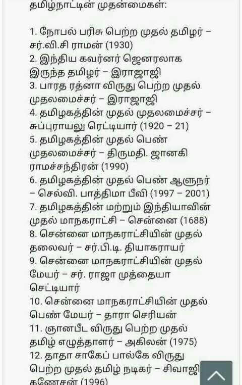 📕கல்வி - தமிழ்நாட்டின் முதன்மைகள் : 1 . நோபல் பரிசு பெற்ற முதல் தமிழர் - சர் . வி . சி ராமன் ( 1930 ) 2 . இந்திய கவர்னர் ஜெனரலாக இருந்த தமிழர் - இராஜாஜி 3 . பாரத ரத்னா விருது பெற்ற முதல் முதலமைச்சர் - இராஜாஜி 4 . தமிழகத்தின் முதல் முதலமைச்சர் - சுப்புராயலு ரெட்டியார் ( 1920 – 21 ) 5 . தமிழகத்தின் முதல் பெண் முதலமைச்சர் - திருமதி . ஜானகி ராமச்சந்திரன் ( 1990 ) 6 . தமிழகத்தின் முதல் பெண் ஆளுநர் - செல்வி . பாத்திமா பீவி ( 1997 - 2001 ) 7 . தமிழகத்தின் மற்றும் இந்தியாவின் முதல் மாநகராட்சி - சென்னை ( 1688 ) 8 , சென்னை மாநகராட்சியின் முதல் தலைவர் - சர் . பி . டி . தியாகராயர் 9 . சென்னை மாநகராட்சியின் முதல் மேயர் – சர் . ராஜா முத்தையா செட்டியார் 10 . சென்னை மாநகராட்சியின் முதல் பெண் மேயர் - தாரா செரியன் 11 . ஞானபீட விருது பெற்ற முதல் தமிழ் எழுத்தாளர் - அகிலன் ( 1975 ) 12 . தாதா சாகேப் பால்கே விருது பெற்ற முதல் தமிழ் நடிகர் - சிவாஜி கணேசன் ( 1996 ) - ShareChat