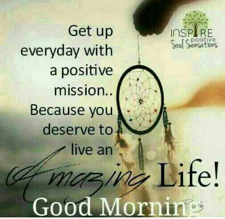 🌞காலை வணக்கம் - INSPIRE Soul Sersations Get up everyday with a positive mission . . Because you deserve to live an a mazing Life ! Good Mornin - ShareChat