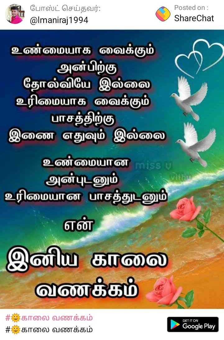 🌞காலை வணக்கம் - போஸ்ட் செய்தவர் : @ Imaniraj1994 Posted on : ShareChat உண்மையாக வைக்கும் அன்பிற்கு தோல்வியே இல்லை உரிமையாக வைக்கும் ' பாசத்திற்கு இணை எதுவும் இல்லை உண்மையான அன்புடனும் உரிமையான பாசத்துடனும் என் இனிய காலை வணக்கம் 5 GET IT ON # காலை வணக்கம் # காலை வணக்கம் Google Play - ShareChat