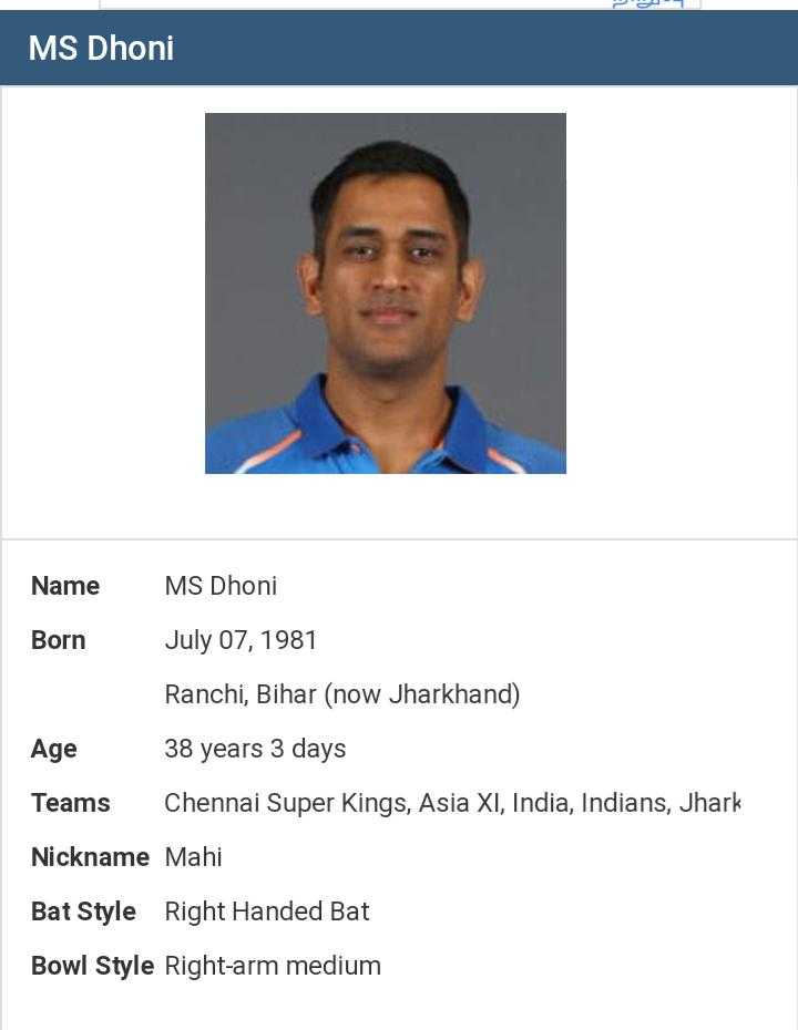 🏏 கிரிக்கெட் - DU MS Dhoni Name MS Dhoni Born July 07 , 1981 Ranchi , Bihar ( now Jharkhand ) Age 38 years 3 days Teams Chennai Super Kings , Asia XI , India , Indians , Jhark Nickname Mahi Bat Style Right Handed Bat Bowl Style Right - arm medium - ShareChat