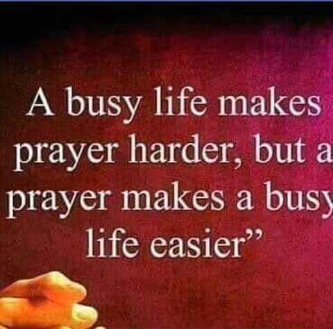சிறந்தவை - A busy life makes prayer harder , but a prayer makes a busy life easier - ShareChat