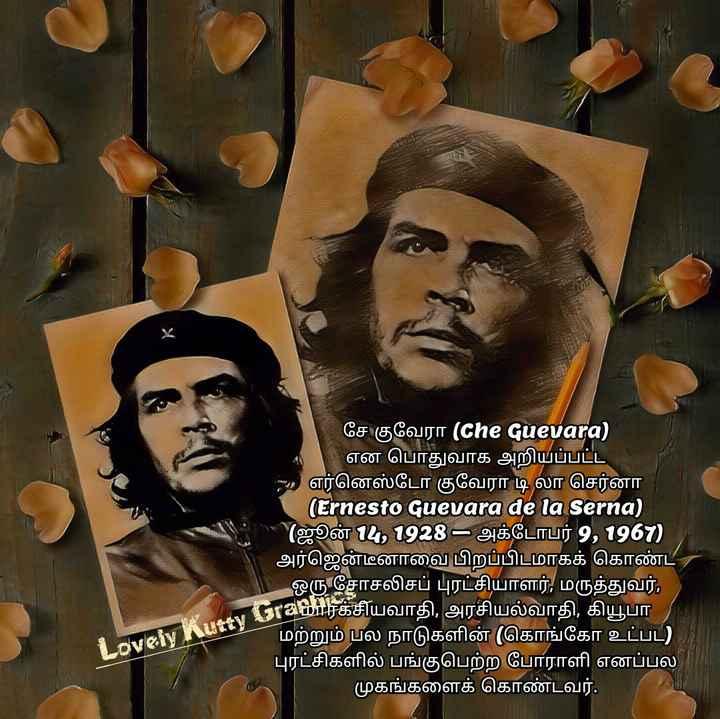 சே குவேரா ¤¤¤Lovely Kutty Graphics¤¤¤ - சே குவேரா ( Che Guevara ) என பொதுவாக அறியப்பட்ட - எர்னெஸ்டோ குவேரா டி லா செர்னா ( Ernesto Guevara de la Serna ) ( ஜூன் 4 , 1928 - அக்டோபர் 9 , 1961 ) அர்ஜென்டீனாவை பிறப்பிடமாகக் கொண்ட ஒரு சோசலிசப் புரட்சியாளர் , மருத்துவர் , கியார்க்சியவாதி , அரசியல்வாதி , கியூபா மற்றும் பல நாடுகளின் ( கொங்கோ உட்பட ) புரட்சிகளில் பங்குபெற்ற போராளி எனப்பல ' முகங்களைக் கொண்டவர் . Lovely Kutty Grabine - ShareChat