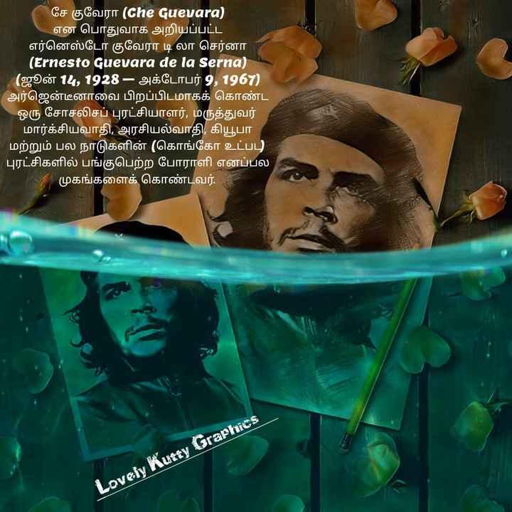 சே குவேரா ¤¤¤lovely kutty graphics¤¤¤ - ' சே குவேரா ( Che Guevara ) ' என பொதுவாக அறியப்பட்ட ' எர்னெஸ்டோ குவேரா டி லா செர்னா ( Ernesto Guevara de la Serna ) ( ஜூன் 14 , 1928 - அக்டோபர் 9 , 1967 ) அர்ஜென்டீனாவை பிறப்பிடமாகக் கொண்ட ஒரு சோசலிசப் புரட்சியாளர் , மருத்துவர் ' மார்க்சியவாதி , அரசியல்வாதி , கியூபா ' மற்றும் பல நாடுகளின் ( கொங்கோ உட்பு ' புரட்சிகளில் பங்குபெற்ற போராளி எனப்பல முகங்களைக் கொண்டவர் . Lovely Kutty Graphics - ShareChat