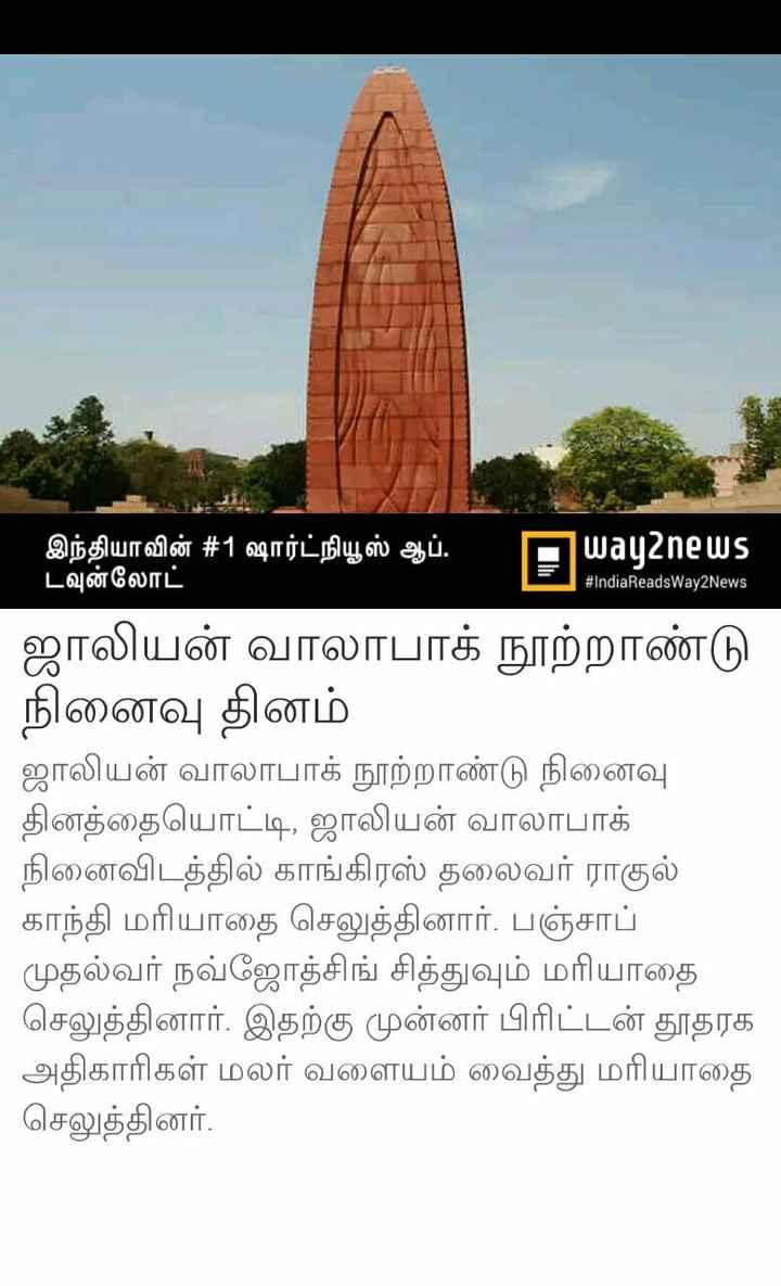 ஜாலியன் வாலாபாக் நினைவு தினம் - ' இந்தியாவின் # 1 ஷார்ட்நியூஸ் ஆப் . டவுன்லோட் way2news # IndiaReadsWay2News ஜாலியன் வாலாபாக் நூற்றாண்டு நினைவு தினம் ஜாலியன் வாலாபாக் நூற்றாண்டு நினைவு தினத்தையொட்டி , ஜாலியன் வாலாபாக் நினைவிடத்தில் காங்கிரஸ் தலைவர் ராகுல் காந்தி மரியாதை செலுத்தினார் . பஞ்சாப் முதல்வர் நவ்ஜோத்சிங் சித்துவும் மரியாதை செலுத்தினார் . இதற்கு முன்னர் பிரிட்டன் தூதரக அதிகாரிகள் மலர் வளையம் வைத்து மரியாதை செலுத்தினர் . - ShareChat