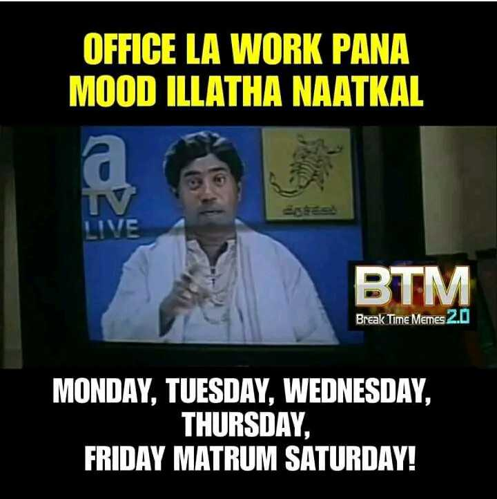 😅 தமிழ் மீம்ஸ் - OFFICE LA WORK PANA MOOD ILLATHA NAATKAL BTM Break Time Memes 2 . 0 MONDAY , TUESDAY , WEDNESDAY , THURSDAY , FRIDAY MATRUM SATURDAY ! - ShareChat