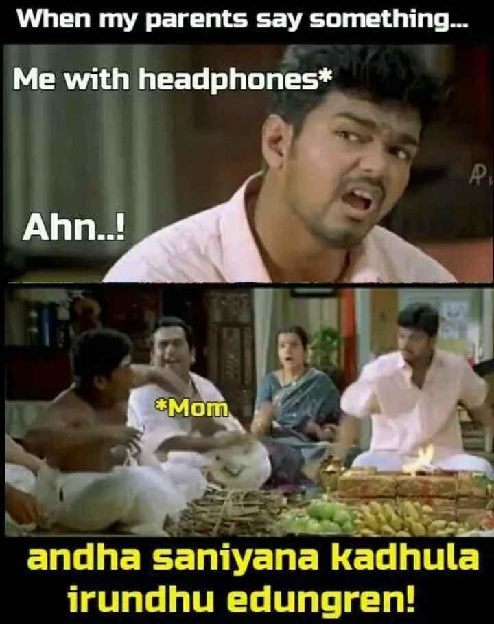 😅 தமிழ் மீம்ஸ் - When my parents say something . . . Me with headphones * Ahn . . ! Mom andha saniyana kadhula irundhu edungren ! - ShareChat