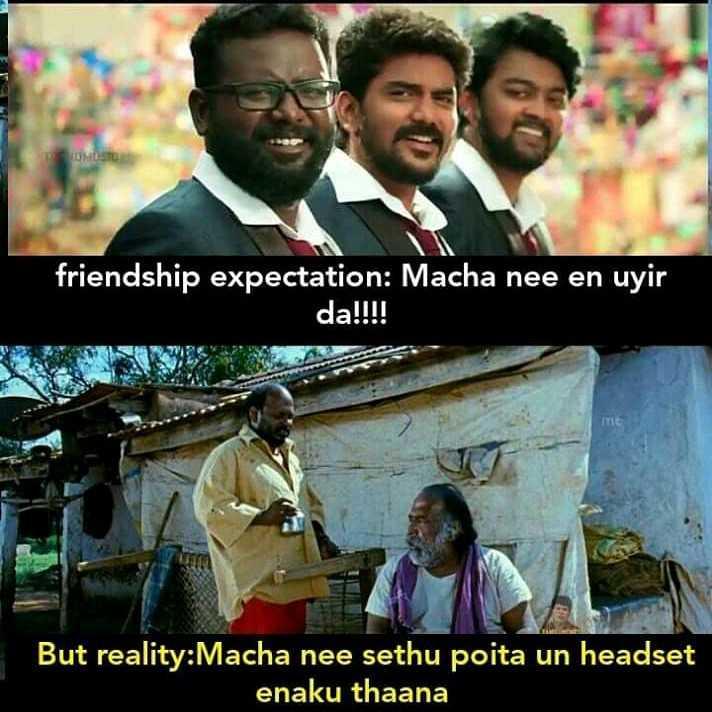 நட்பின் சிறப்பு - ONOSCO friendship expectation : Macha nee en uyir da ! ! ! ! But reality : Macha nee sethu poita un headset enaku thaana - ShareChat