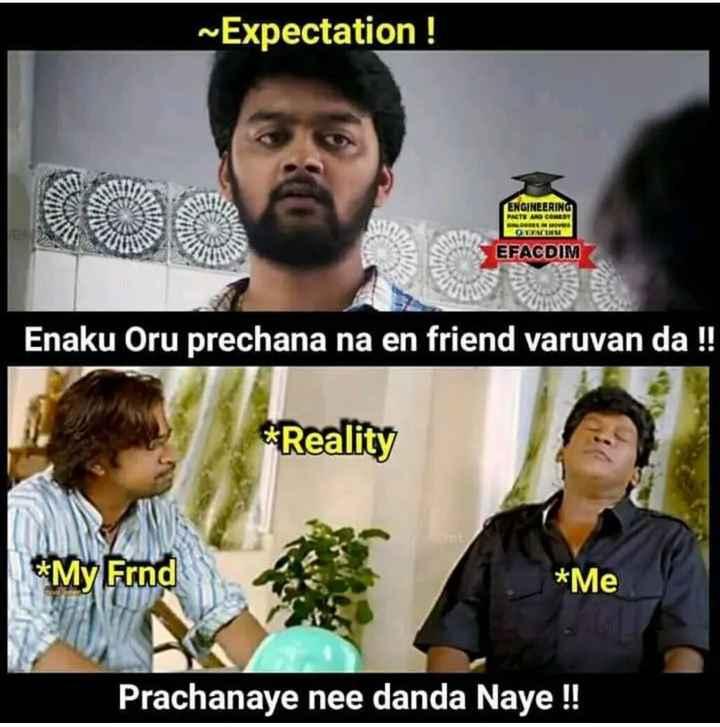 நண்பர்கள்..💕 - ~ Expectation ! ENGINEERING FACTS AND COMEDY SOS OTACIN EFAGDIM Enaku Oru prechana na en friend varuvan da ! ! * Reality * My Frnd * Me Prachanaye nee danda Naye ! ! - ShareChat