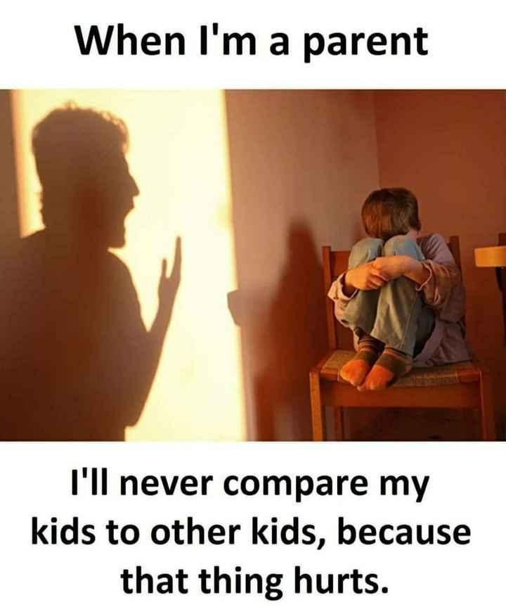 பரிதாபங்கள் - When I ' m a parent I ' ll never compare my kids to other kids , because that thing hurts . - ShareChat