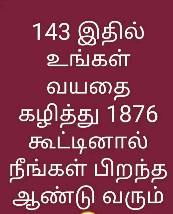 🤔 புதிர்கள் - 143 இதில் உங்கள் வயதை கழித்து 1876   கூட்டினால் நீங்கள் பிறந்த ஆண்டு வரும் - ShareChat