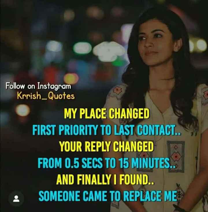 👩 பெண்களின் பெருமை - Follow on Instagram Krrish _ Quotes MY PLACE CHANGED FIRST PRIORITY TO LAST CONTACT . . YOUR REPLY CHANGED FROM 0 . 5 SECS TO 15 MINUTES . . AND FINALLY I FOUND . . SOMEONE CAME TO REPLACE ME - ShareChat