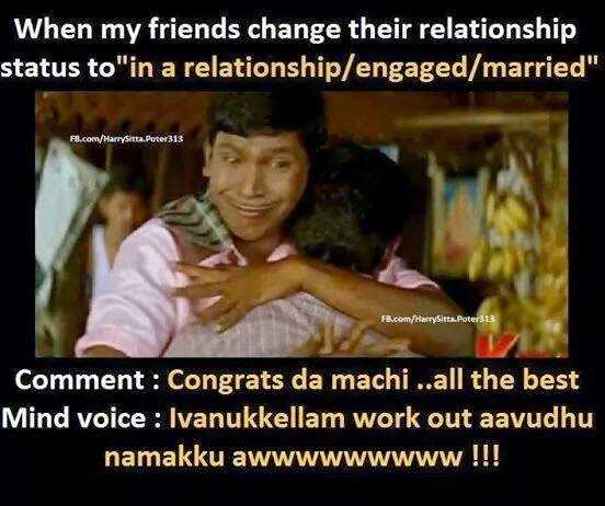 😂 வடிவேலு - When my friends change their relationship status to in a relationship / engaged / married FB . com / HarrySitta . Poter313 FB . com / HarrySitta . Poter313 LA Comment : Congrats da machi . . all the best Mind voice : Ivanukkellam work out aavudhu namakku awwwwwwwww ! ! ! - ShareChat