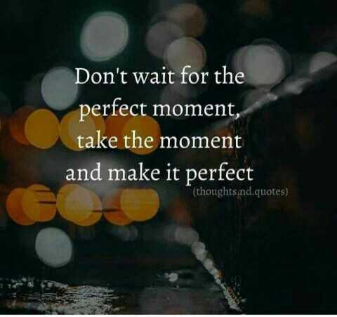 வாழ்க்கை 🌿🌿🌿 - Don ' t wait for the perfect moment , take the moment and make it perfect ( thoughts . nd . quotes ) - ShareChat