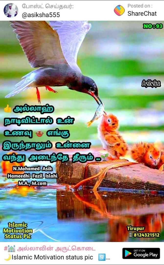 💐வாழ்த்து - ( போஸ்ட் செய்தவர் : @ asiksha555 Posted on : ShareChat 5 . NO893 Asiksha அல்லாஹ் நாடிவிட்டால் உன் உணவு - எங்கு இருந்தாலும் உன்னை வந்து அடைந்தே தீரும் F N . Mohamed Asik Hameedhi Fazil Islahi M . A . , M . com ) Islamic Motivation Status Pic Tirupur 8124321512 GET IT ON # 6 அல்லாவின் அருட்கொடை Islamic Motivation status pic 9 . Google Play - ShareChat