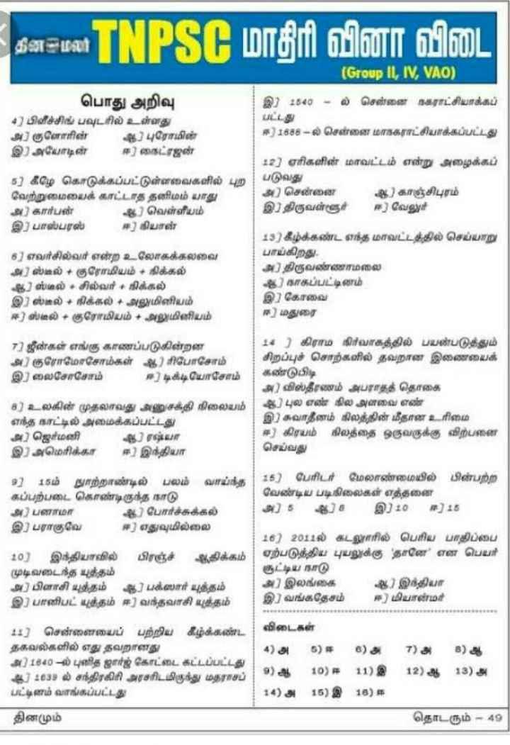 💐வாழ்த்து - கன மலர் IISS மாதிரி வினா விடை ' ( Group II , IV , VAO ) பொது அறிவு இ ) 1540 - ல் சென்னை நகராட்சியாக்கப் 4 ) பிளீச்சிங் பவுடரில் உள்ளது பட்டது அ ) குளோரின் ஆ ) புரோமின் ஈ ) 1588 - ல் சென்னை மாநகராட்சியாக்கப்பட்டது இ ) அயோடின் ஈ ) நைட்ரஜன் 2 ) ஏரிகளின் மாவட்டம் என்று அழைக்கப் 5 ) கீழே கொடுக்கப்பட்டுள்ளவைகளில் புற படுவது வேற்றுமையைக் காட்டாத தனிமம் பாது அ ) சென்னை ஆ ) காஞ்சிபுரம் அ ) கார்டன் 8 ) வெள்ளிபம் இ ) திருவள்ளூர் ஈ ] வேலுர் இ ) பாஸ்பரஸ் சா ) நியாள் 13 ) கீழ்க்கண்ட எந்த மாவட்டத்தில் செய்யாறு 5 ] எவர்சில்வர் என்ற உலோகக்கலவை பாய்கிறது . அ ) ஸ்டீல் + குரோமியம் + நிக்கல் அ ) திருவண்ணாமலை ஆ ) ஸ்மல் - சில்வர் + நிக்கல் இ ) நாகப்பட்டினம் இஸ்கல் + நிக்கல் + SV மினியம் இ ) கோவை ஈ ) எஸ்டீல் + குரோமியம் + அலுமினியம் ஈ ) மதுரை 7 ) ஜீன்கள் எங்கு காணப்படுகின்றன 14 ) கிராம நிர்வாகத்தில் பயன்படுத்தும் S ) குரோமோசோம்கள் ஆ ) ரிபோசோம் | சிறப்புச் சொற்களில் தவறான இணையைக் இலைசோசோம் ஈ ) டிக்டியோசோம் கண்டுபிடி அ ) விஸ்தீரணம் அபராதத் தொகை 8 ) உலகின் முதலாவது அணுசக்தி நிலையம் ஆ ) புல எண் நில அளவை எண் எந்த நாட்டில் அமைக்கப்பட்டது இ . சுவாதீனம் கிலத்தின் மீதான உரிமை அ ) ஜெர்மனி அ ஆ ரம்யா ஈ ) கிரயம் நிலத்தை ஒருவருக்கு விற்பனை இ ) அமெரிக்கா ஈ ) இந்தியா செய்வது 9 ] 15ம் நுாற்றாண்டில் பலம் வாய்ந்த 15 ) பேரிடர் மேலாண்மையில் பின்பற்ற கப்பற்படை கொண்டிருந்த நாடு வேண்டிய படிநிலைகள் எத்தனை . அ ) பனாமா 8 ) போர்ச்சுக்கல் அ ) 5 ஆ ) 4 இ ) 10 ஈ ) 18 இ ) பராகுவே ஈ ) எதுவுமில்லை 16 ) 2011ல் கடலுாரில் பெரிய பாதிப்பை 10 ) இந்தியாவில் பிரஞ்ச் ஆகிக்கம் ஏற்படுத்திய புயலுக்கு ' தானே ' என பெயர் முடிவடைந்த யுத்தம் சூட்டிய நாடு அ ) பிளாசி யுத்தம் ஆ ) பக்ஸwர் யுத்தம் அ ) இலங்கை 4 ) இந்தியா இ ) பானிபட் யுத்தம் ஈ ) வந்தவாசி யுத்தம் இ ) வங்கதேசம் ஈ ) மியான்மர் 11 ) சென்னையைப் பற்றிய கீழ்க்கண்ட விடைகள் தகவல்களில் எது தவறானது அ ) 1840 - ல் புலித ஜார்ஜ் கோட்டை கட்டப்பட்டது ஆ ) 4639 ல் சந்திரகிரி அரசரிடமிருந்து மதராசப் 7 ) ஆ 19 ) ஈ 11 ) இ 12 ) ஆ 13 ) அ பட்டினம் வாங்கப்பட்டது 14 ) அ 15 ) இ 18 ) ஈ தினமும் தொடரும் - 49 ) - ShareChat