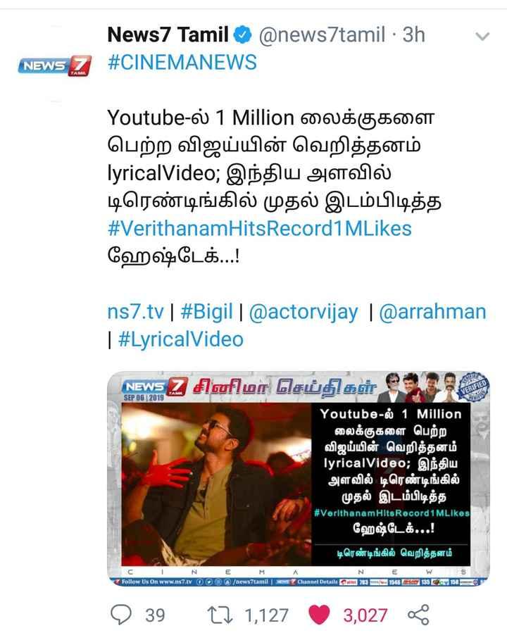 🤵விஜய் - News7 Tamil @ news7tamil - 3h . NEWS 7 # CINEMANEWS TAMIL Youtube - ல் 1 Million லைக்குகளை பெற்ற விஜய்யின் வெறித்தனம் lyricalVideo ; இந்திய அளவில் டிரெண்டிங்கில் முதல் இடம்பிடித்த # VerithanamHitsRecord 1 MLikes ஹேஷ்டேக் . . . ! Ins7 . tv | # Bigil | @ actorvijay ( @ arrahman | # LyricalVideo NEWS2 சினிமா செய்திகள் ( 70 ) SEP 06 2019 Youtube - ல் 1 Million லைக்குகளை பெற்ற ' விஜய்யின் வெறித்தனம் lyricalVideo ; இந்திய ' அளவில் டிரெண்டிங்கில் முதல் இடம்பிடித்த ' # VerithanamHitsRecord1 MLikes ஹேஷ்டேக் . . . ! டிரெண்டிங்கில் வெறித்தனம் W _ s - N - E @ 6 / news7tamil | Ev = Z Channel Details Poinet ) 163 rArA . 1564 | 158 மணல் நம் Follow Us On www . ns7 . tv 0 0 135 9 39 12 1 , 127 0 3 , 027 * - ShareChat