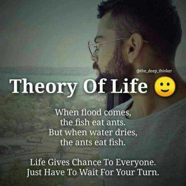 🧑 விராத் கோலி - @ the _ deep _ thinker Theory Of Life When flood comes , the fish eat ants . But when water dries , the ants eat fish . Life Gives Chance To Everyone . Just Have To Wait For Your Turn . - ShareChat
